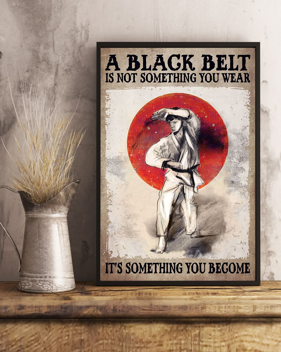 A black belt is not something you wear It's something you become posterx