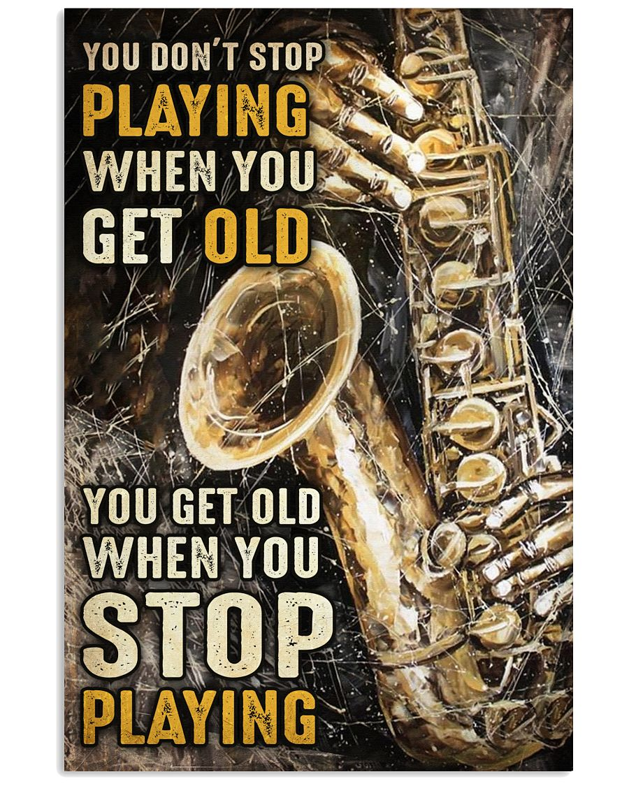 Saxophone You don't stop playing when you get old You get old when you stop playing poster