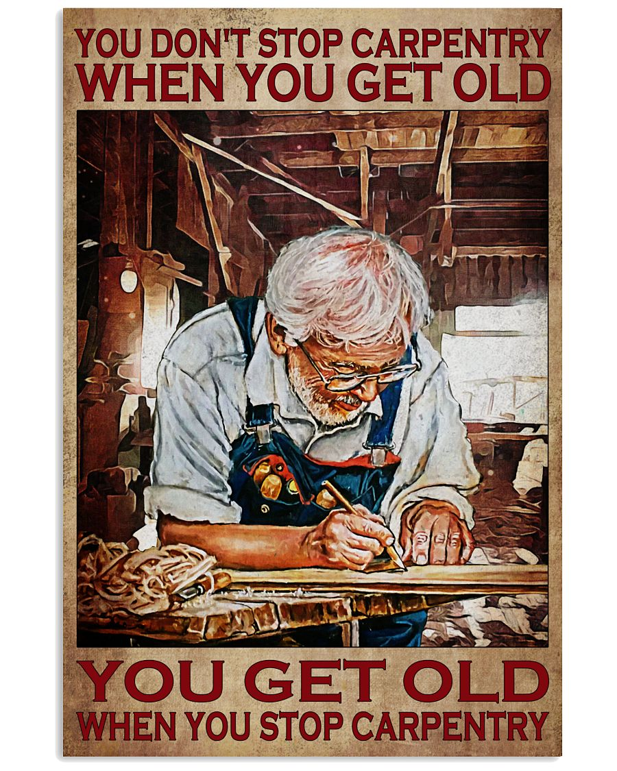 You don't stop carpentry when you get old You get old when you stop carpentry poster